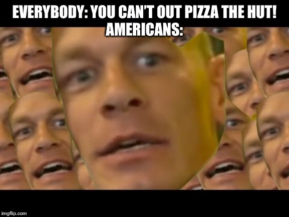 Are you sure about that | EVERYBODY: YOU CAN'T OUT PIZZA THE HUT!AMERICANS: | image tagged in are you sure about that,pizza hut | made w/ Imgflip meme maker