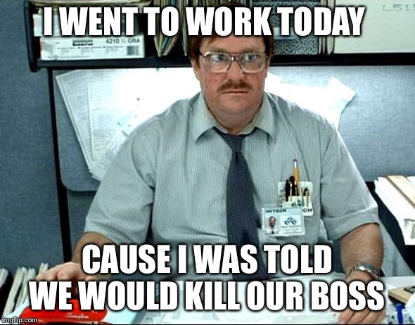 I Was Told There Would Be |  I WENT TO WORK TODAY; CAUSE I WAS TOLD WE WOULD KILL OUR BOSS | image tagged in memes,i was told there would be | made w/ Imgflip meme maker