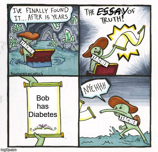 The Scroll Of Truth Meme | Bob has Diabetes TEACHER TEACHER TEACHER ESSAY | image tagged in memes,the scroll of truth | made w/ Imgflip meme maker