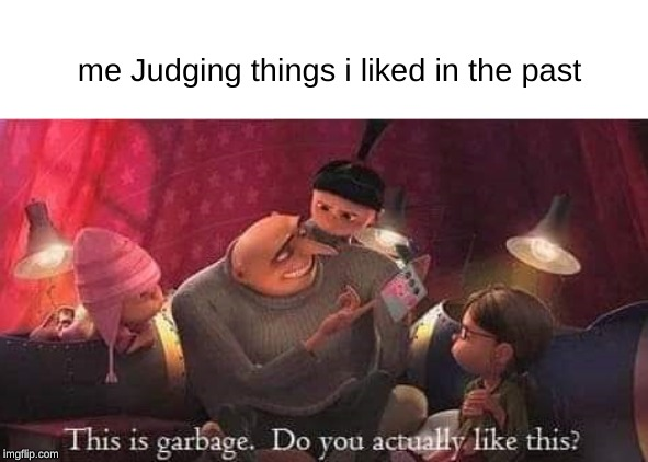 me Judging things i liked in the past | image tagged in gru meme,past | made w/ Imgflip meme maker
