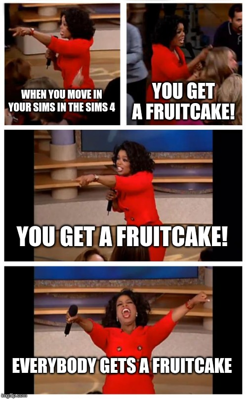 Oprah You Get A Car Everybody Gets A Car |  WHEN YOU MOVE IN YOUR SIMS IN THE SIMS 4; YOU GET A FRUITCAKE! YOU GET A FRUITCAKE! EVERYBODY GETS A FRUITCAKE | image tagged in memes,oprah you get a car everybody gets a car | made w/ Imgflip meme maker