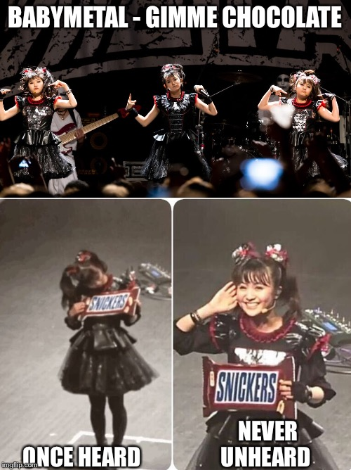 Impossible to forget | BABYMETAL - GIMME CHOCOLATE NEVER UNHEARD ONCE HEARD | image tagged in babymetal,chocolate | made w/ Imgflip meme maker