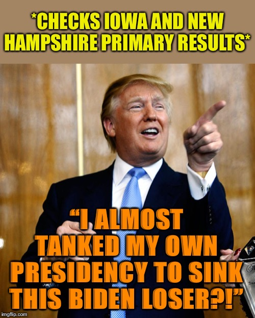 "(Then again: Maybe OJT/Giuliani's dirt-manufacturing efforts succeeded!) |  *CHECKS IOWA AND NEW HAMPSHIRE PRIMARY RESULTS*; ""I ALMOST TANKED MY OWN PRESIDENCY TO SINK THIS BIDEN LOSER?!"" 