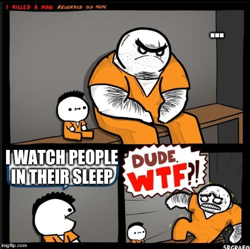 creepsey | ... I WATCH PEOPLE IN THEIR SLEEP | image tagged in srgrafo dude wtf | made w/ Imgflip meme maker