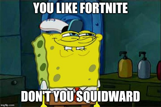 Dont You Squidward Meme | YOU LIKE FORTNITE DON'T YOU SQUIDWARD | image tagged in memes,dont you squidward | made w/ Imgflip meme maker