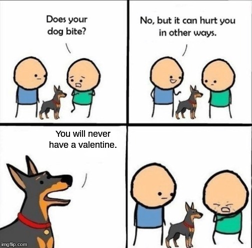 Would you want this dog. |  You will never have a valentine. | image tagged in does your dog bite,valentine's day | made w/ Imgflip meme maker