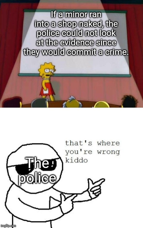 It is true |  If a minor ran into a shop naked, the police could not look at the evidence since they would commit a crime. The police | image tagged in that's where you're wrong kiddo,lisa simpson's presentation,illegal | made w/ Imgflip meme maker