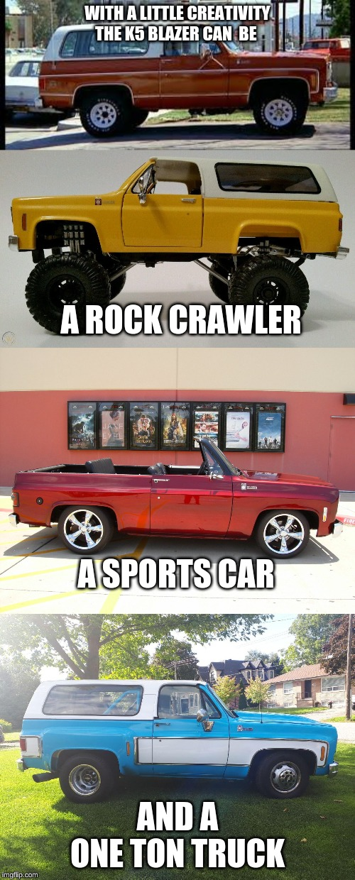 k5 blazer | WITH A LITTLE CREATIVITY THE K5 BLAZER CAN  BE AND A ONE TON TRUCK A SPORTS CAR A ROCK CRAWLER | image tagged in cars | made w/ Imgflip meme maker