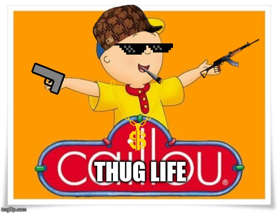 Caillou  | THUG LIFE | image tagged in caillou | made w/ Imgflip meme maker