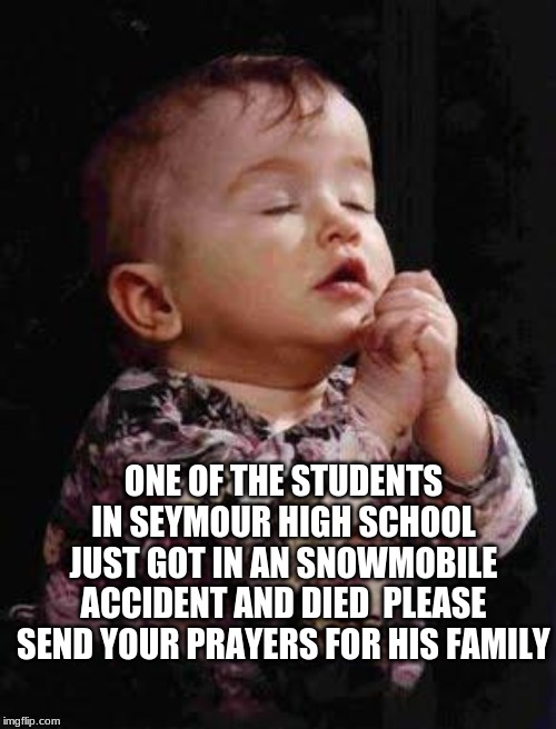 Baby Praying | ONE OF THE STUDENTS IN SEYMOUR HIGH SCHOOL JUST GOT IN AN SNOWMOBILE ACCIDENT AND DIED  PLEASE SEND YOUR PRAYERS FOR HIS FAMILY | image tagged in baby praying | made w/ Imgflip meme maker