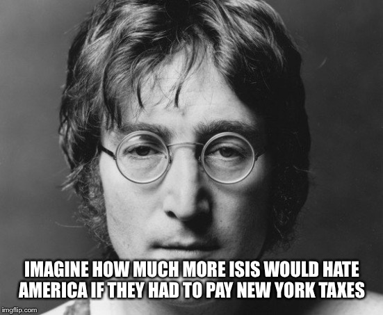 IMAGINE HOW MUCH MORE ISIS WOULD HATE AMERICA IF THEY HAD TO PAY NEW YORK TAXES | image tagged in isis,beatles,imagine | made w/ Imgflip meme maker
