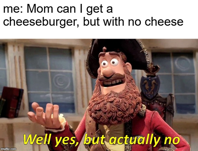 Well Yes, But Actually No Meme | me: Mom can I get a cheeseburger, but with no cheese | image tagged in memes,well yes but actually no | made w/ Imgflip meme maker