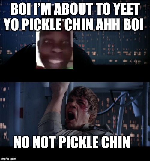Star Wars No Meme | BOI I'M ABOUT TO YEET YO PICKLE CHIN AHH BOI NO NOT PICKLE CHIN | image tagged in memes,star wars no | made w/ Imgflip meme maker
