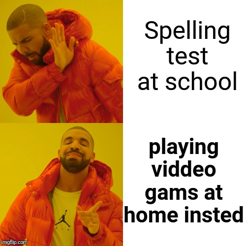 Did you see what I did there? | Spelling test at school playing viddeo gams at home insted | image tagged in memes,drake hotline bling | made w/ Imgflip meme maker
