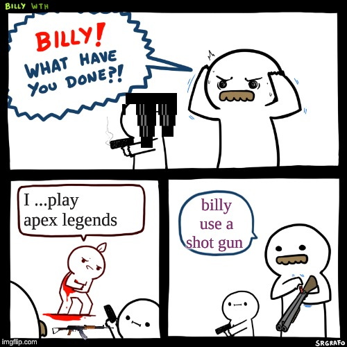 Billy, What Have You Done | I ...play apex legends billy use a shot gun | image tagged in billy what have you done | made w/ Imgflip meme maker