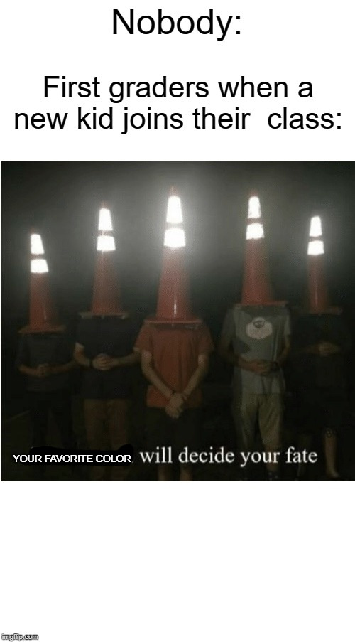 Your favorite color |  Nobody:; First graders when a new kid joins their  class:; YOUR FAVORITE COLOR | image tagged in the council will decide your fate,favorites,funny,memes,colors,favorite | made w/ Imgflip meme maker