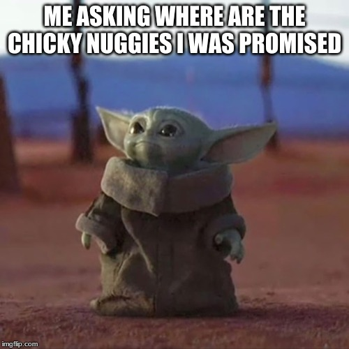 Baby Yoda |  ME ASKING WHERE ARE THE CHICKY NUGGIES I WAS PROMISED | image tagged in baby yoda | made w/ Imgflip meme maker