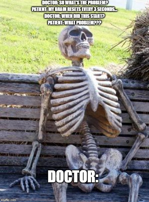 Waiting Skeleton |  DOCTOR: SO WHAT'S THE PROBLEM? PATIENT: MY BRAIN RESETS EVERY 3 SECONDS... DOCTOR: WHEN DID THIS START? PATIENT: WHAT PROBLEM??? DOCTOR: | image tagged in memes,waiting skeleton | made w/ Imgflip meme maker