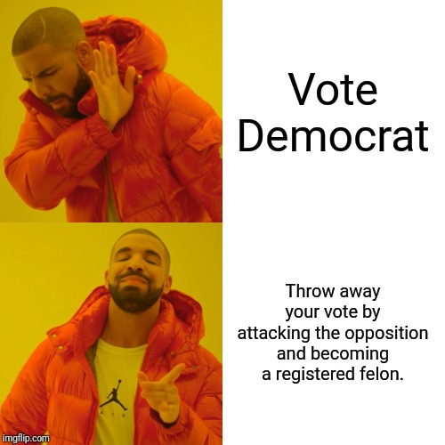 Drake Hotline Bling Meme | Vote Democrat Throw away your vote by attacking the opposition and becoming a registered felon. | image tagged in memes,drake hotline bling | made w/ Imgflip meme maker