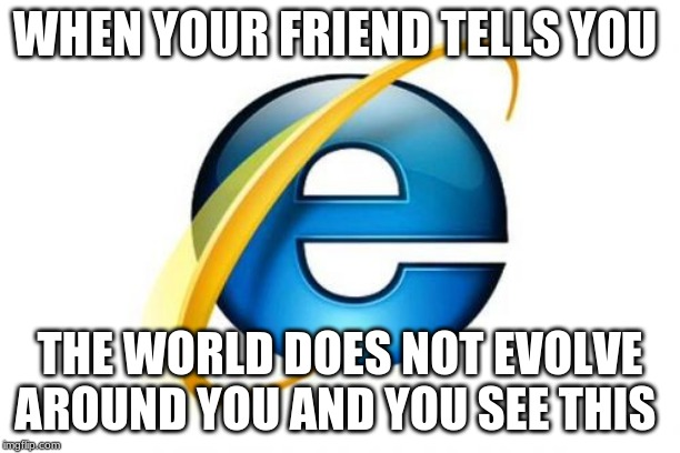 Internet Explorer | WHEN YOUR FRIEND TELLS YOU THE WORLD DOES NOT EVOLVE AROUND YOU AND YOU SEE THIS | image tagged in memes,internet explorer | made w/ Imgflip meme maker