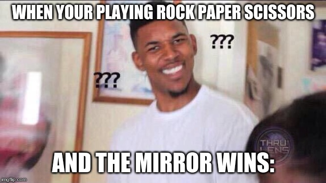 Black guy confused | WHEN YOUR PLAYING ROCK PAPER SCISSORS AND THE MIRROR WINS: | image tagged in black guy confused | made w/ Imgflip meme maker