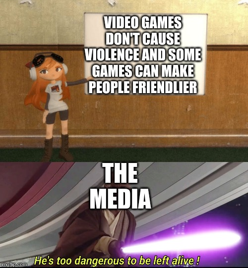 VIDEO GAMES DON'T CAUSE VIOLENCE AND SOME GAMES CAN MAKE PEOPLE FRIENDLIER THE MEDIA | image tagged in he's too dangerous to be left alive,smg4s meggy pointing at board | made w/ Imgflip meme maker