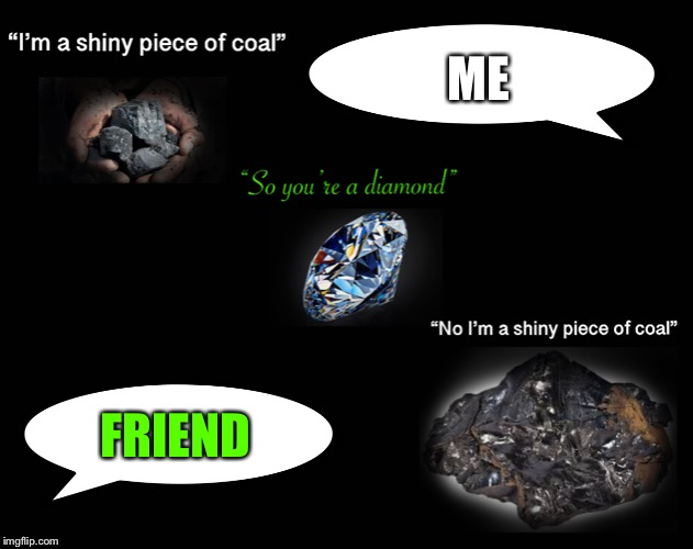 My life... | ME FRIEND | image tagged in coal,life,stupid people | made w/ Imgflip meme maker