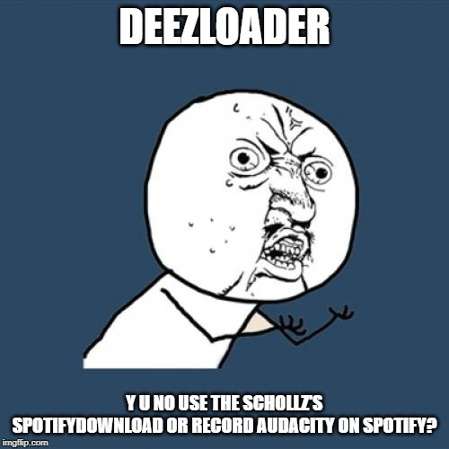 Never Use Deezloader Y U No | DEEZLOADER Y U NO USE THE SCHOLLZ'S SPOTIFYDOWNLOAD OR RECORD AUDACITY ON SPOTIFY? | image tagged in memes,y u no,music,download,software,spotify | made w/ Imgflip meme maker