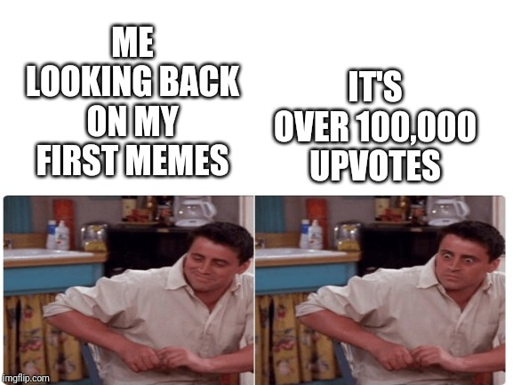 Memories | ME LOOKING BACK ON MY FIRST MEMES IT'S OVER 100,000 UPVOTES | image tagged in blank white template,memes,friends | made w/ Imgflip meme maker