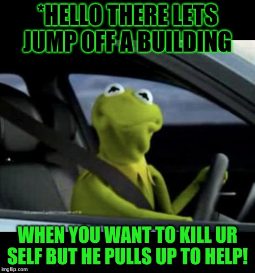 Kermit Driving |  *HELLO THERE LETS JUMP OFF A BUILDING; WHEN YOU WANT TO KILL UR SELF BUT HE PULLS UP TO HELP! | image tagged in kermit driving | made w/ Imgflip meme maker