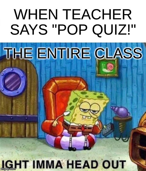 "Spongebob Ight Imma Head Out Meme | WHEN TEACHER SAYS ""POP QUIZ!"" THE ENTIRE CLASS 