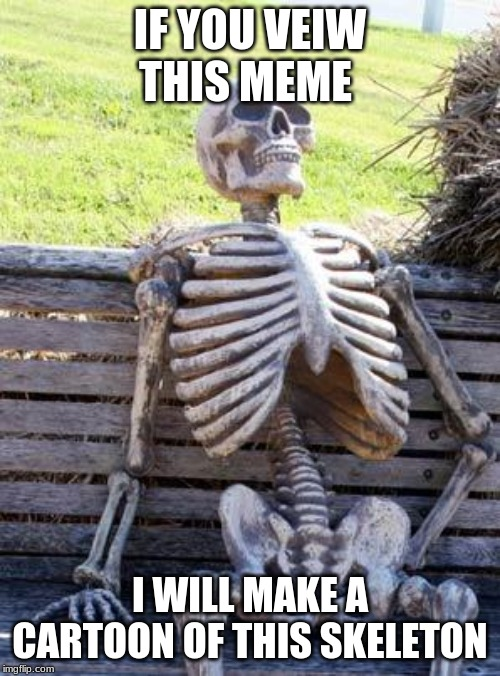 Waiting Skeleton |  IF YOU VEIW THIS MEME; I WILL MAKE A CARTOON OF THIS SKELETON | image tagged in memes,waiting skeleton | made w/ Imgflip meme maker