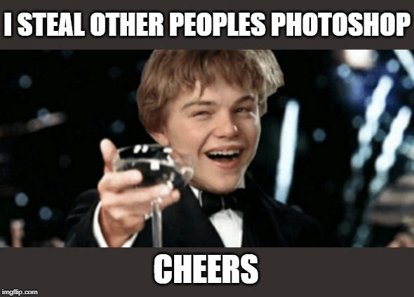 I STEAL OTHER PEOPLES PHOTOSHOP CHEERS | made w/ Imgflip meme maker