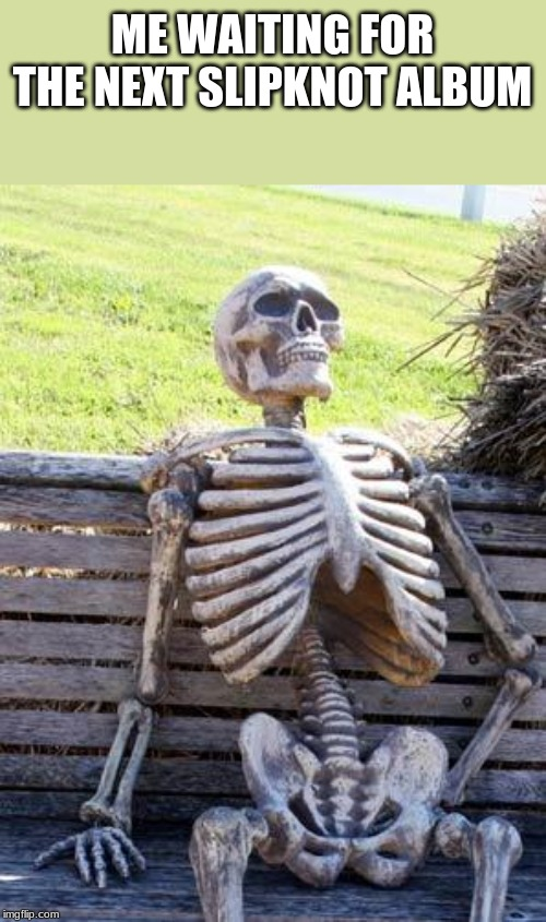 This is kinda true. | ME WAITING FOR THE NEXT SLIPKNOT ALBUM | image tagged in memes,waiting skeleton,slipknot | made w/ Imgflip meme maker