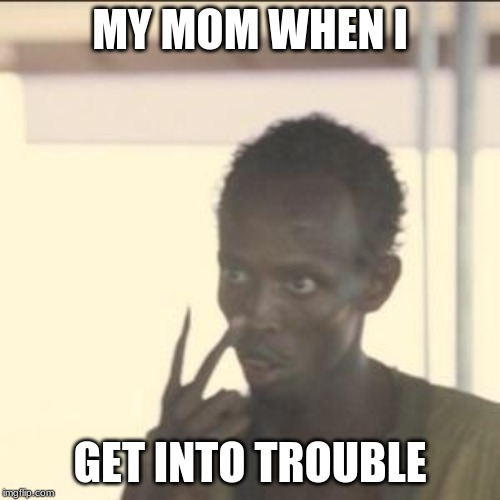 Look At Me Meme | MY MOM WHEN I GET INTO TROUBLE | image tagged in memes,look at me | made w/ Imgflip meme maker