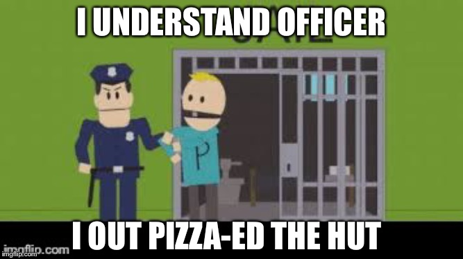 I UNDERSTAND OFFICER I OUT PIZZA-ED THE HUT | image tagged in philip goes to jail | made w/ Imgflip meme maker