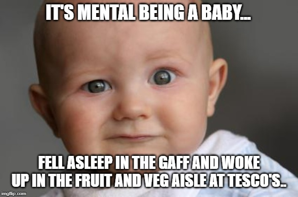 Confused Baby |  IT'S MENTAL BEING A BABY... FELL ASLEEP IN THE GAFF AND WOKE UP IN THE FRUIT AND VEG AISLE AT TESCO'S.. | image tagged in confused baby | made w/ Imgflip meme maker