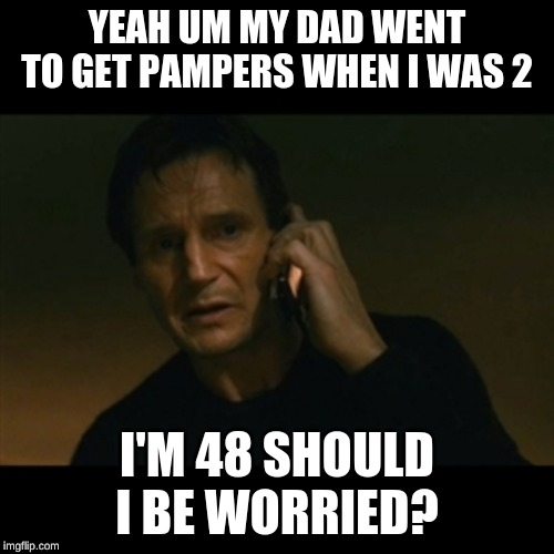 Liam Neeson Taken Meme | YEAH UM MY DAD WENT TO GET PAMPERS WHEN I WAS 2 I'M 48 SHOULD I BE WORRIED? | image tagged in memes,liam neeson taken | made w/ Imgflip meme maker