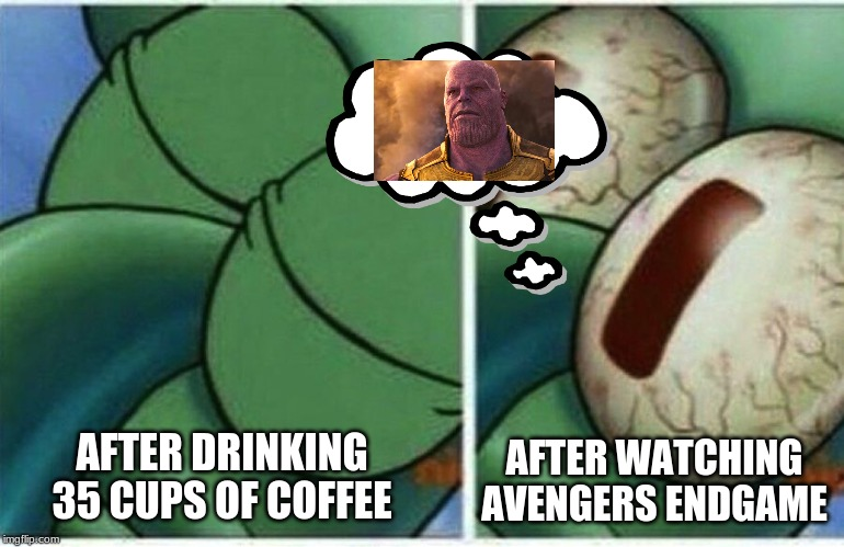 Squidward | AFTER DRINKING 35 CUPS OF COFFEE AFTER WATCHING AVENGERS ENDGAME | image tagged in squidward | made w/ Imgflip meme maker
