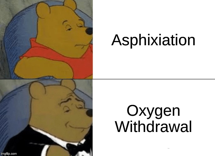 Tuxedo Winnie The Pooh Meme | Asphixiation Oxygen Withdrawal | image tagged in memes,tuxedo winnie the pooh | made w/ Imgflip meme maker