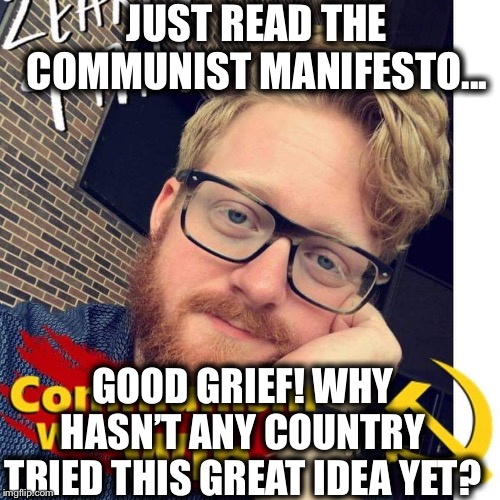 Now pick up a history book and read it, moron. There will be your answer. |  JUST READ THE COMMUNIST MANIFESTO... GOOD GRIEF! WHY HASN'T ANY COUNTRY TRIED THIS GREAT IDEA YET? | image tagged in crazycommunistdouche,communism,democratic socialism,communist socialist,bernie sanders,millennial | made w/ Imgflip meme maker