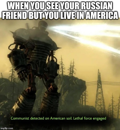 Communist Detected On American Soil | WHEN YOU SEE YOUR RUSSIAN FRIEND BUT YOU LIVE IN AMERICA | image tagged in communist detected on american soil | made w/ Imgflip meme maker