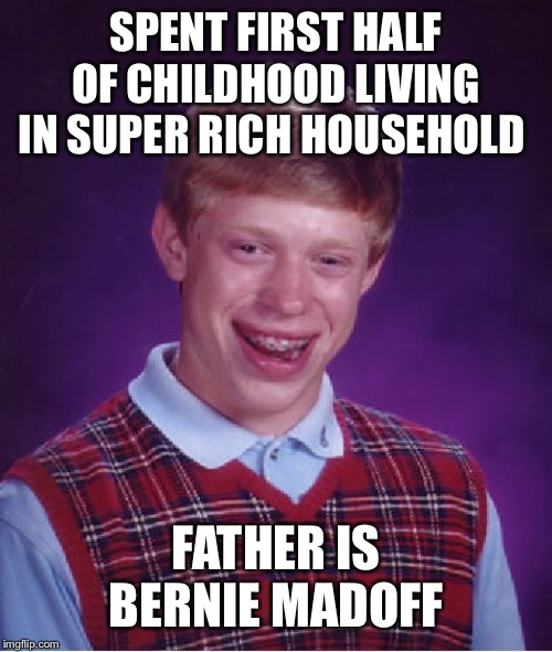 Bad Luck Brian Meme | SPENT FIRST HALF OF CHILDHOOD LIVING IN SUPER RICH HOUSEHOLD FATHER IS BERNIE MADOFF | image tagged in memes,bad luck brian | made w/ Imgflip meme maker