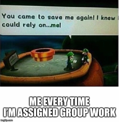 Every time... | ME EVERY TIME I'M ASSIGNED GROUP WORK | image tagged in memes,funny,relateable,lol | made w/ Imgflip meme maker
