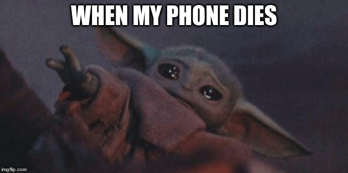 Baby yoda cry | WHEN MY PHONE DIES | image tagged in baby yoda cry | made w/ Imgflip meme maker