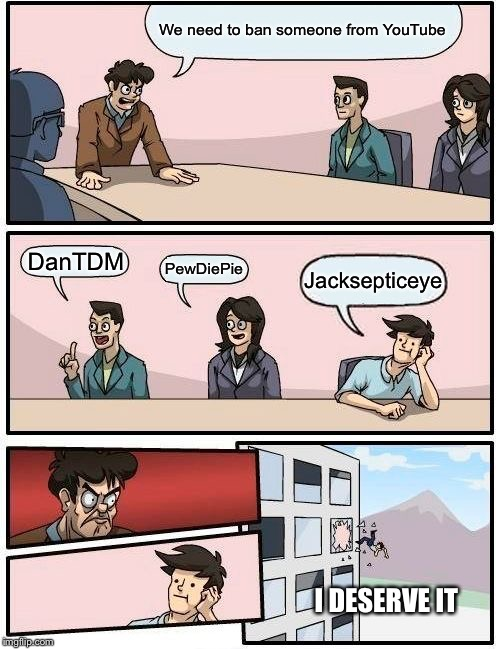 Boardroom Meeting Suggestion Meme | We need to ban someone from YouTube DanTDM PewDiePie Jacksepticeye I DESERVE IT | image tagged in memes,boardroom meeting suggestion | made w/ Imgflip meme maker