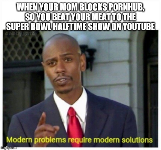 modern problems | WHEN YOUR MOM BLOCKS PORNHUB, SO YOU BEAT YOUR MEAT TO THE SUPER BOWL HALFTIME SHOW ON YOUTUBE | image tagged in modern problems | made w/ Imgflip meme maker