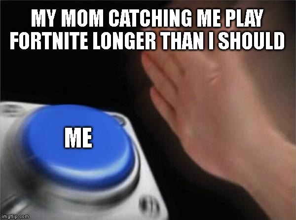 Blank Nut Button Meme | MY MOM CATCHING ME PLAY FORTNITE LONGER THAN I SHOULD ME | image tagged in memes,blank nut button | made w/ Imgflip meme maker
