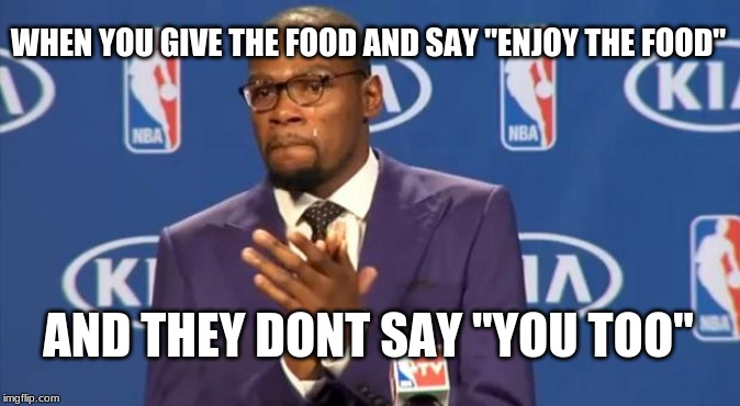 "You The Real MVP Meme | WHEN YOU GIVE THE FOOD AND SAY ""ENJOY THE FOOD"" AND THEY DONT SAY ""YOU TOO"" 