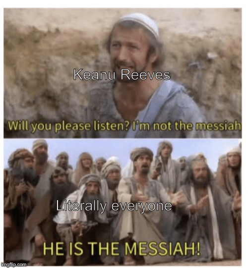 HE IS THE MESSIAH |  Keanu Reeves; Literally everyone | image tagged in he is the messiah | made w/ Imgflip meme maker